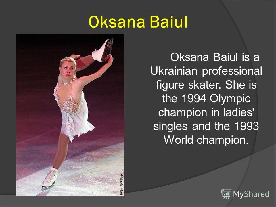 Oksana Baiul Oksana Baiul is a Ukrainian professional figure skater. She is the 1994 Olympic champion in ladies' singles and the 1993 World champion.