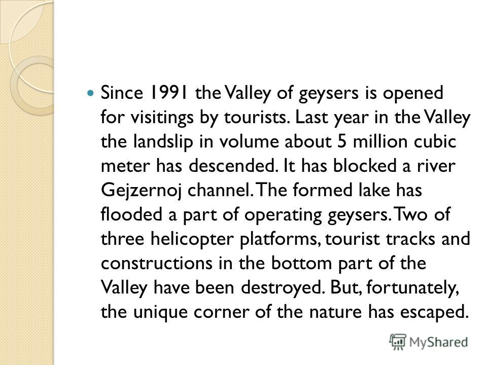 Since 1991 the Valley of geysers is opened for visitings by tourists. Last year in the Valley the landslip in volume about 5 million cubic meter has descended. It has blocked a river Gejzernoj channel. The formed lake has flooded a part of operating