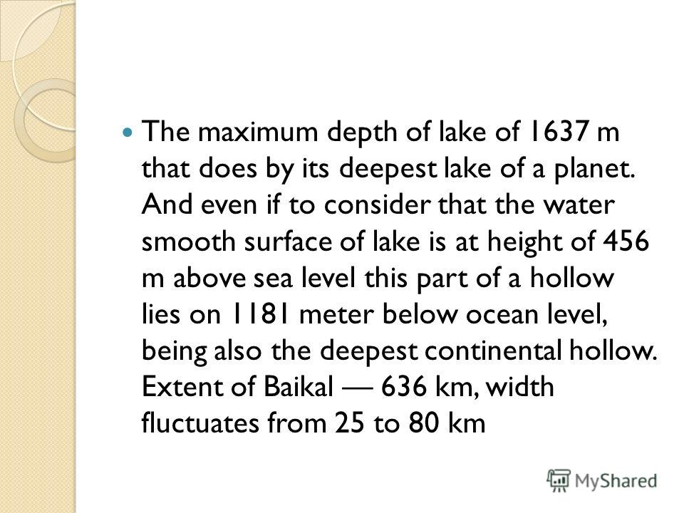 The maximum depth of lake of 1637 m that does by its deepest lake of a planet. And even if to consider that the water smooth surface of lake is at height of 456 m above sea level this part of a hollow lies on 1181 meter below ocean level, being also