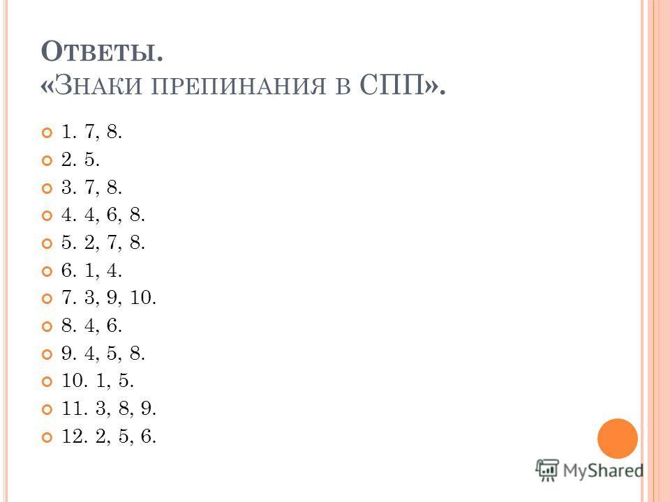 О ТВЕТЫ. « З НАКИ ПРЕПИНАНИЯ В СПП ». 1. 7, 8. 2. 5. 3. 7, 8. 4. 4, 6, 8. 5. 2, 7, 8. 6. 1, 4. 7. 3, 9, 10. 8. 4, 6. 9. 4, 5, 8. 10. 1, 5. 11. 3, 8, 9. 12. 2, 5, 6.