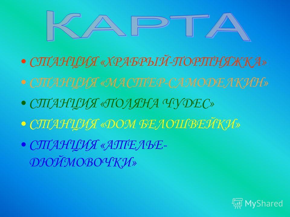 СТАНЦИЯ «ХРАБРЫЙ-ПОРТНЯЖКА» СТАНЦИЯ «МАСТЕР-САМОДЕЛКИН» СТАНЦИЯ «ПОЛЯНА ЧУДЕС» СТАНЦИЯ «ДОМ БЕЛОШВЕЙКИ» СТАНЦИЯ «АТЕЛЬЕ- ДЮЙМОВОЧКИ»