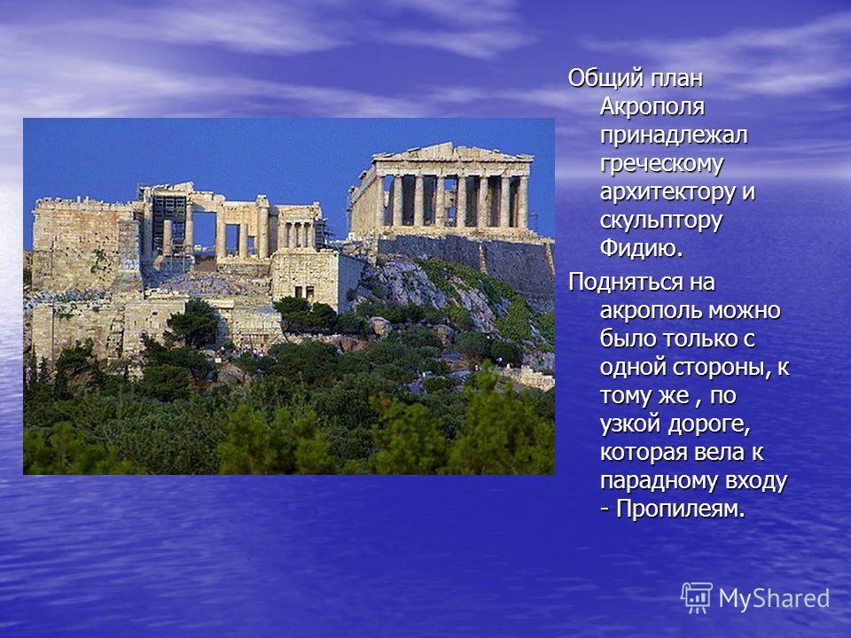 Общий план Акрополя принадлежал греческому архитектору и скульптору Фидию. Подняться на акрополь можно было только с одной стороны, к тому же, по узкой дороге, которая вела к парадному входу - Пропилеям.