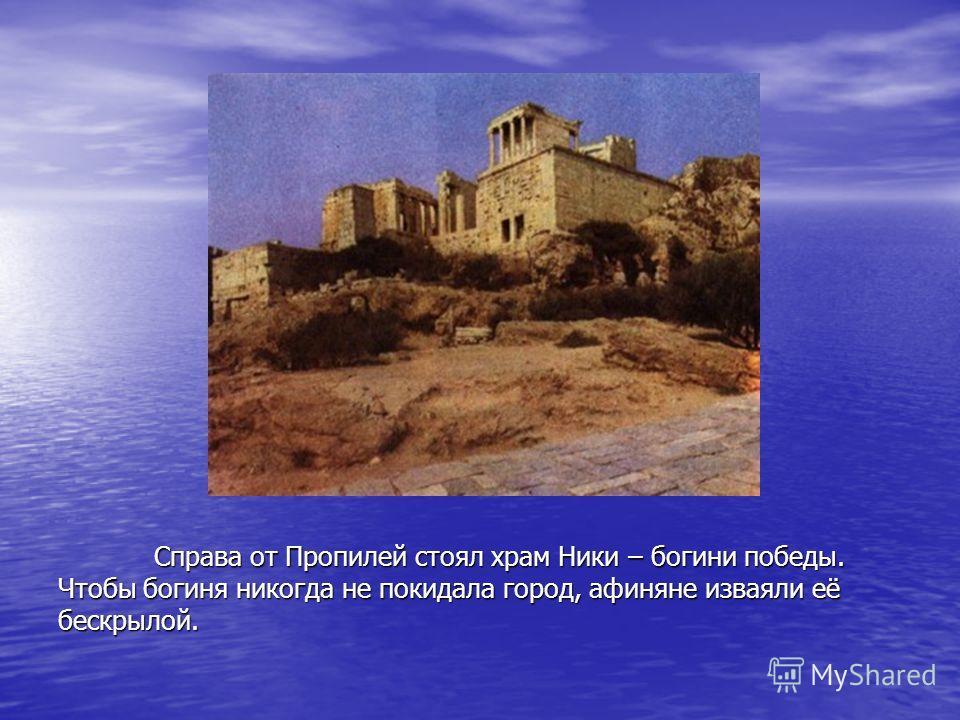 Справа от Пропилей стоял храм Ники – богини победы. Чтобы богиня никогда не покидала город, афиняне изваяли её бескрылой.