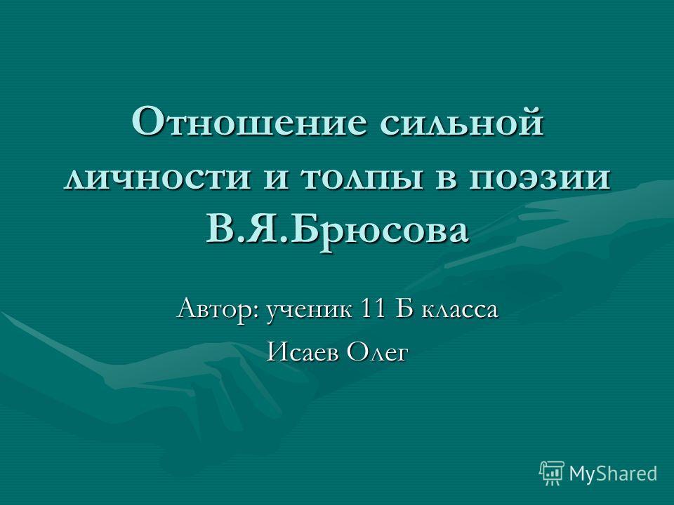 Отношение сильной личности и толпы в поэзии В.Я.Брюсова Автор: ученик 11 Б класса Исаев Олег