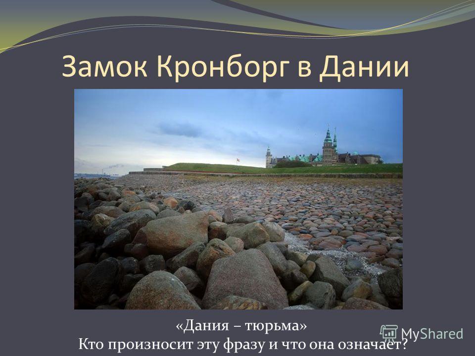 Замок Кронборг в Дании «Дания – тюрьма» Кто произносит эту фразу и что она означает?