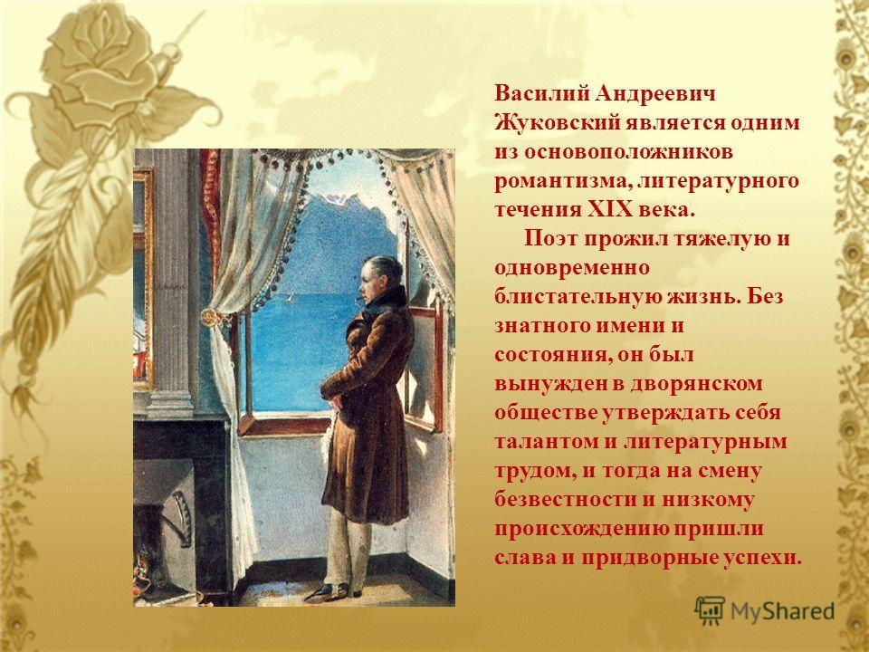 Василий Андреевич Жуковский является одним из основоположников романтизма, литературного течения XIX века. Поэт прожил тяжелую и одновременно блистательную жизнь. Без знатного имени и состояния, он был вынужден в дворянском обществе утверждать себя т
