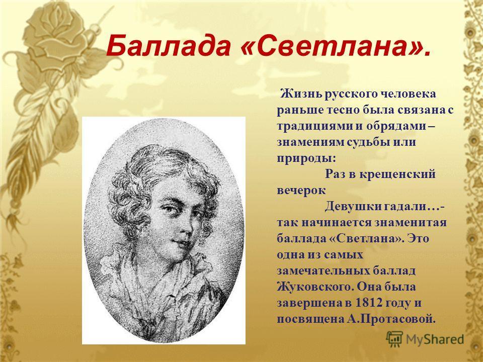 Баллада «Светлана». Жизнь русского человека раньше тесно была связана с традициями и обрядами – знамениям судьбы или природы: Раз в крещенский вечерок Девушки гадали…- так начинается знаменитая баллада «Светлана». Это одна из самых замечательных балл