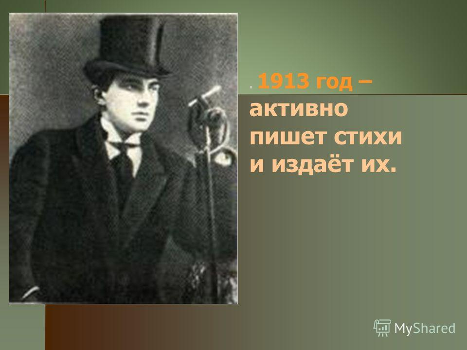 . 1913 год – активно пишет стихи и издаёт их.