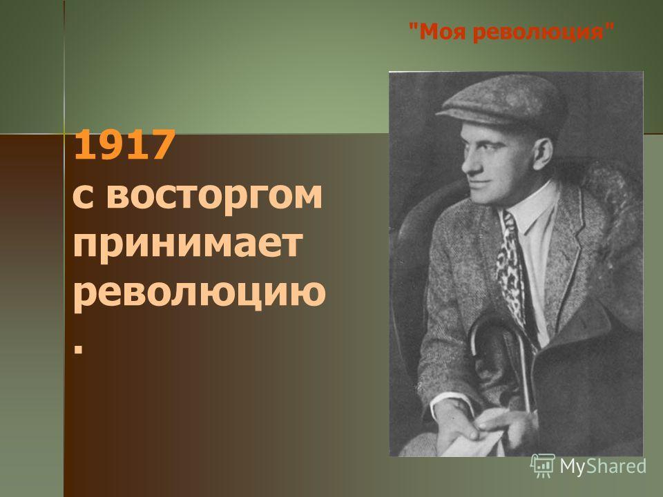 1917 с восторгом принимает революцию. Моя революция