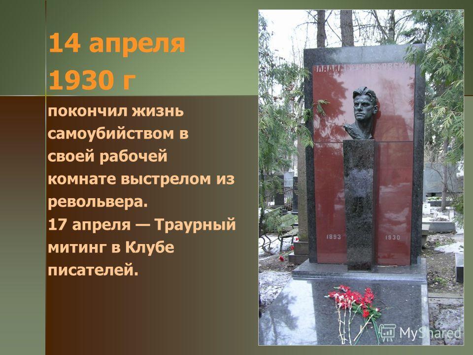 14 апреля 1930 г покончил жизнь самоубийством в своей рабочей комнате выстрелом из револьвера. 17 апреля Траурный митинг в Клубе писателей.