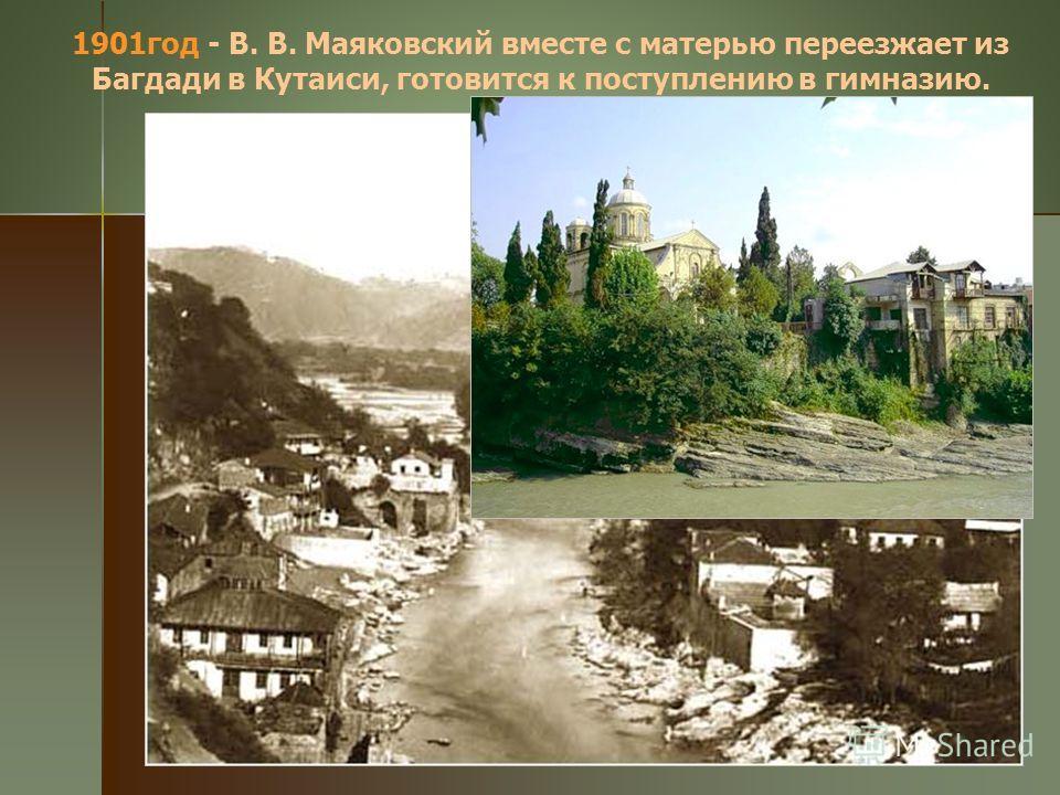 1901год - В. В. Маяковский вместе с матерью переезжает из Багдади в Кутаиси, готовится к поступлению в гимназию.