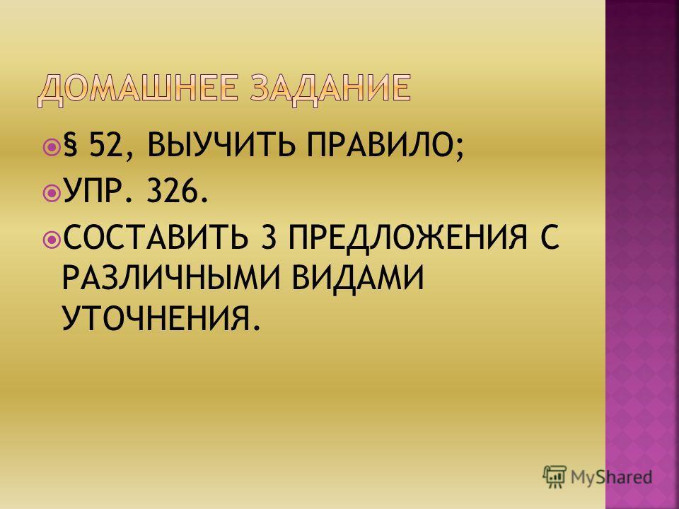 § 52, ВЫУЧИТЬ ПРАВИЛО; УПР. 326. СОСТАВИТЬ 3 ПРЕДЛОЖЕНИЯ С РАЗЛИЧНЫМИ ВИДАМИ УТОЧНЕНИЯ.