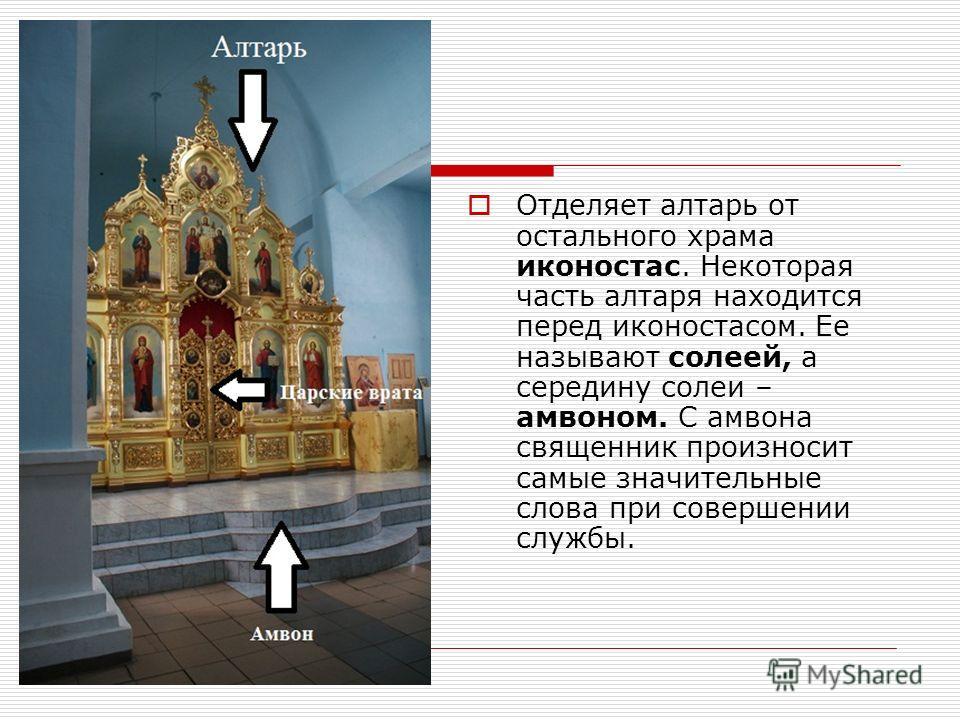 Отделяет алтарь от остального храма иконостас. Некоторая часть алтаря находится перед иконостасом. Ее называют солеей, а середину солеи – амвоном. С амвона священник произносит самые значительные слова при совершении службы.