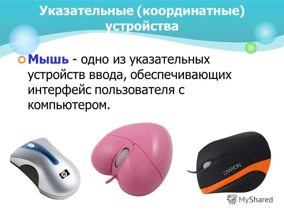 Указательные (координатные) устройства Мышь - одно из указательных устройств ввода, обеспечивающих интерфейс пользователя с компьютером.