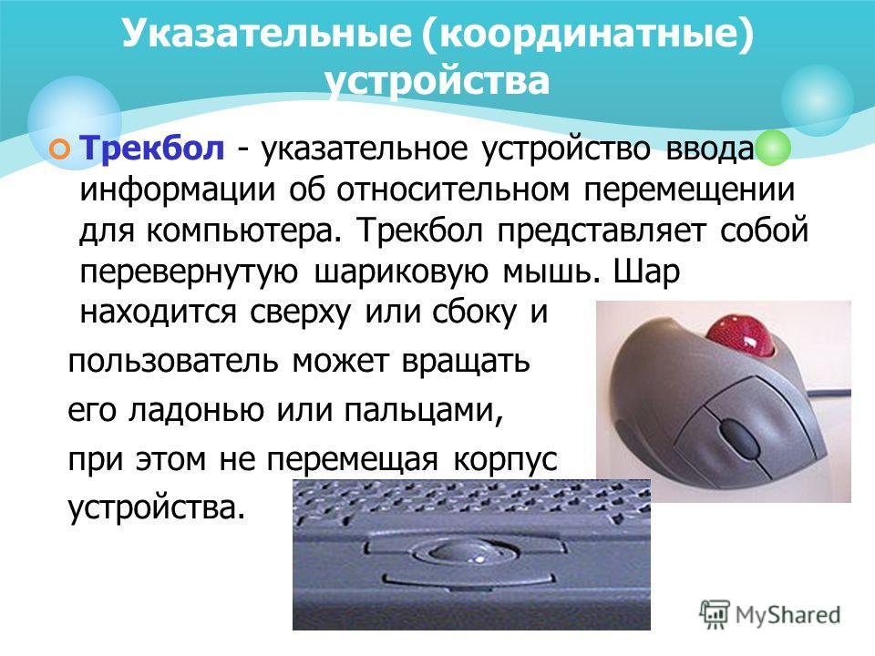 Указательные (координатные) устройства Трекбол - указательное устройство ввода информации об относительном перемещении для компьютера. Трекбол представляет собой перевернутую шариковую мышь. Шар находится сверху или сбоку и пользователь может вращать