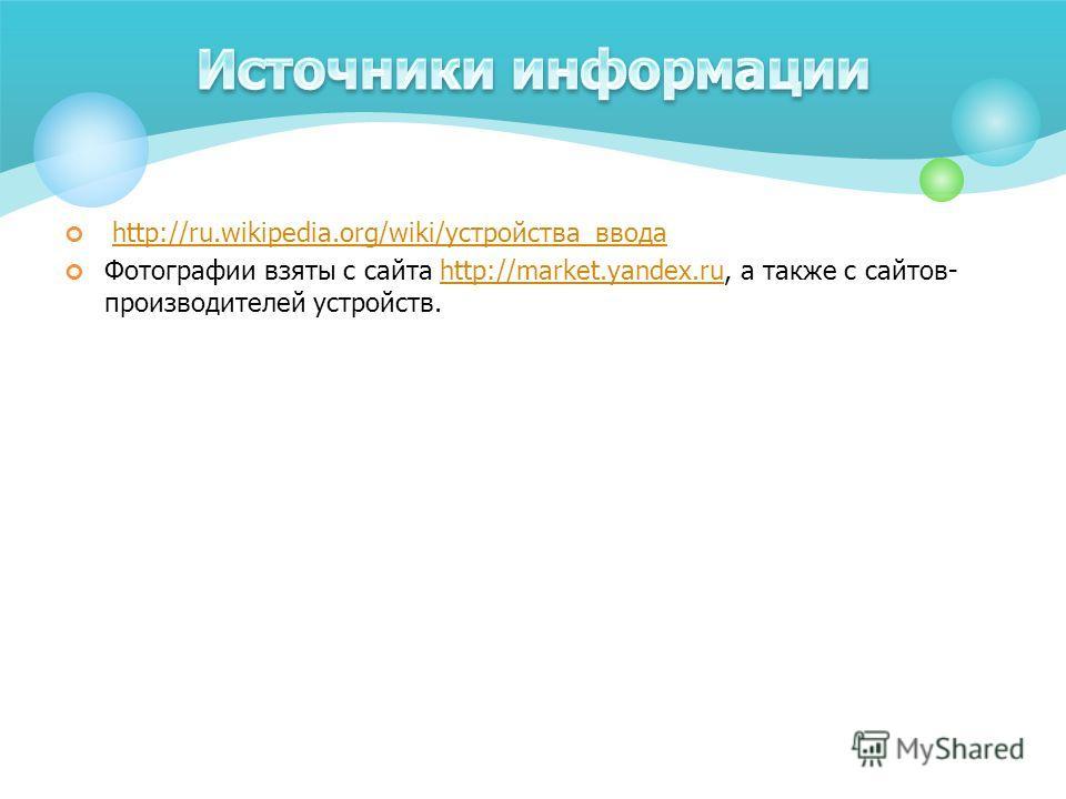 http://ru.wikipedia.org/wiki/устройства_вводаhttp://ru.wikipedia.org/wiki/устройства_ввода Фотографии взяты с сайта http://market.yandex.ru, а также с сайтов- производителей устройств.http://market.yandex.ru