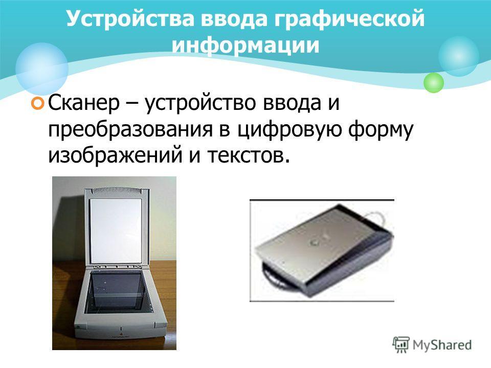 Устройства ввода графической информации Сканер – устройство ввода и преобразования в цифровую форму изображений и текстов.