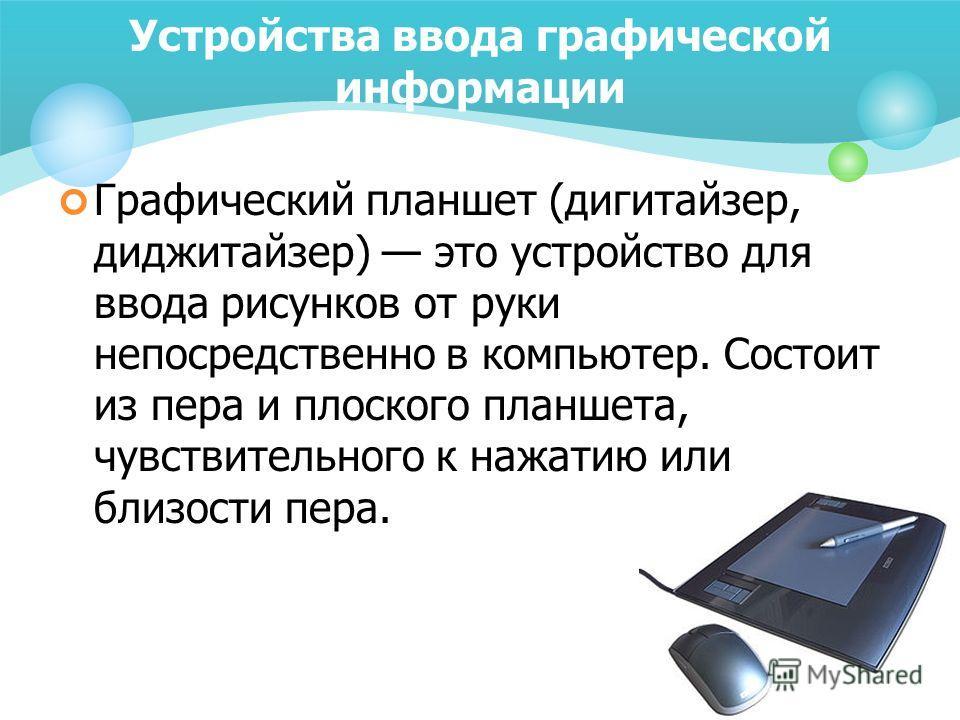 Устройства ввода графической информации Графический планшет (дигитайзер, диджитайзер) это устройство для ввода рисунков от руки непосредственно в компьютер. Состоит из пера и плоского планшета, чувствительного к нажатию или близости пера.