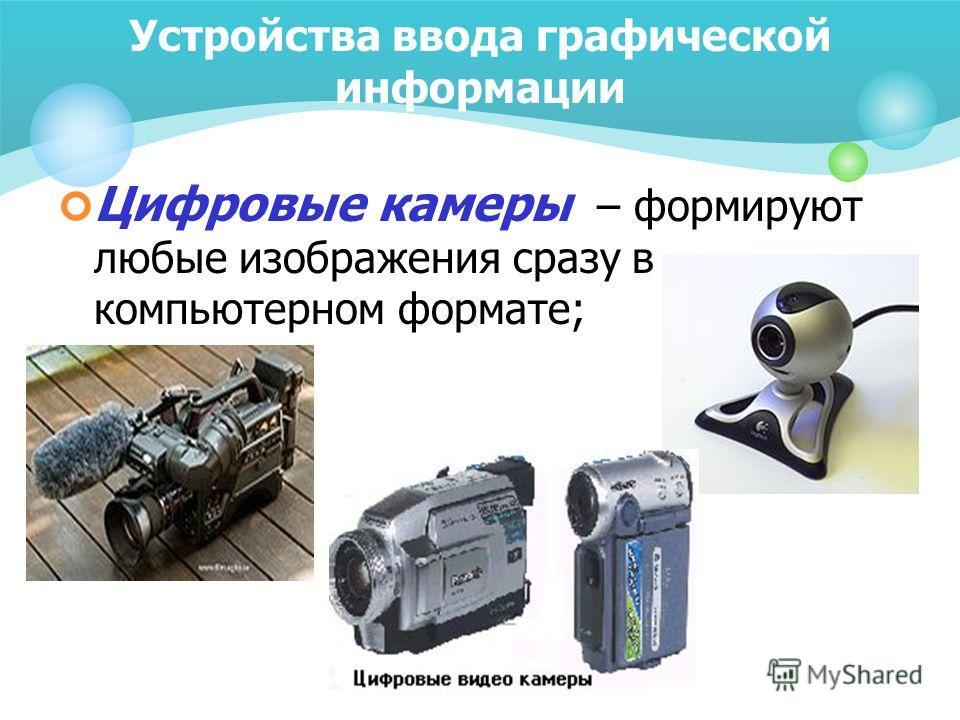 Устройства ввода графической информации Цифровые камеры – формируют любые изображения сразу в компьютерном формате;