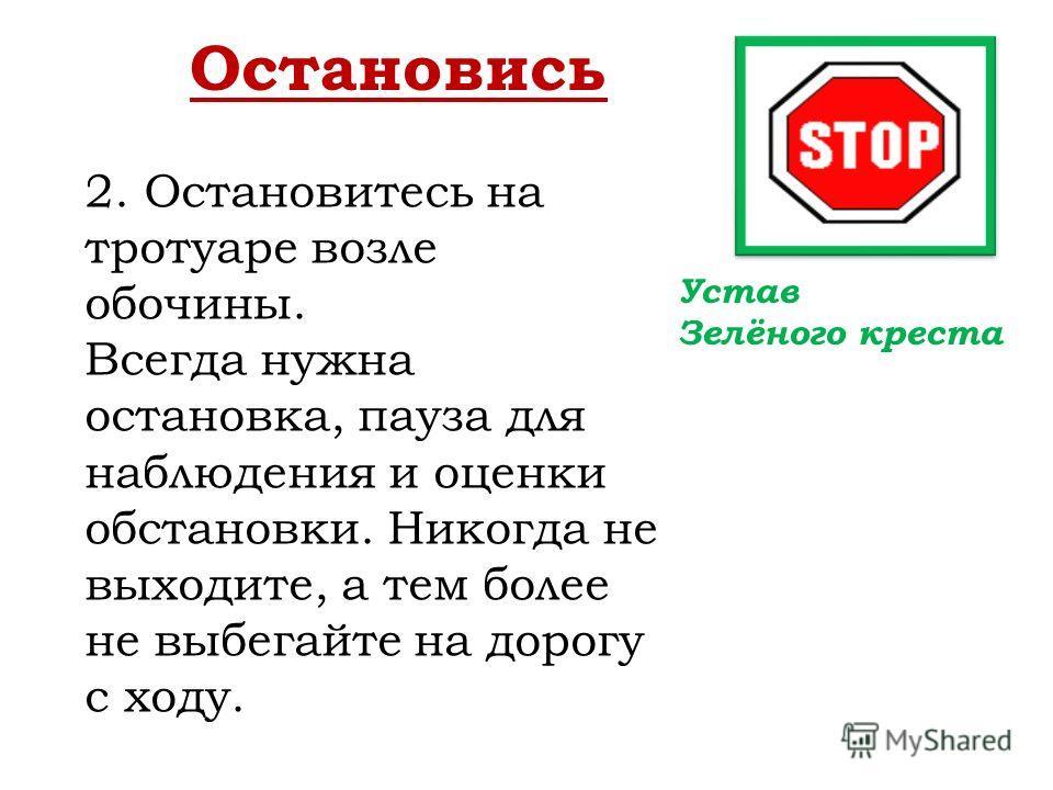 Остановись 2. Остановитесь на тротуаре возле обочины. Всегда нужна остановка, пауза для наблюдения и оценки обстановки. Никогда не выходите, а тем более не выбегайте на дорогу с ходу. Устав Зелёного креста