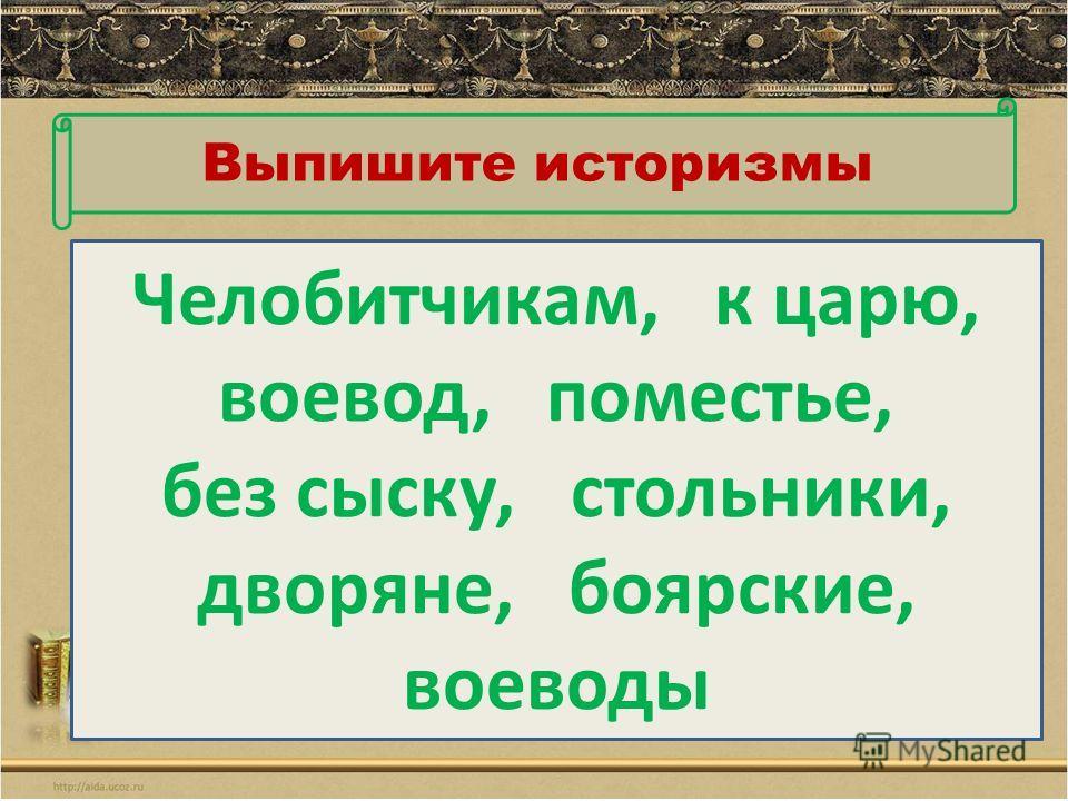 Выпишите историзмы Челобитчикам, к царю, воевод, поместье, без сыску, стольники, дворяне, боярские, воеводы