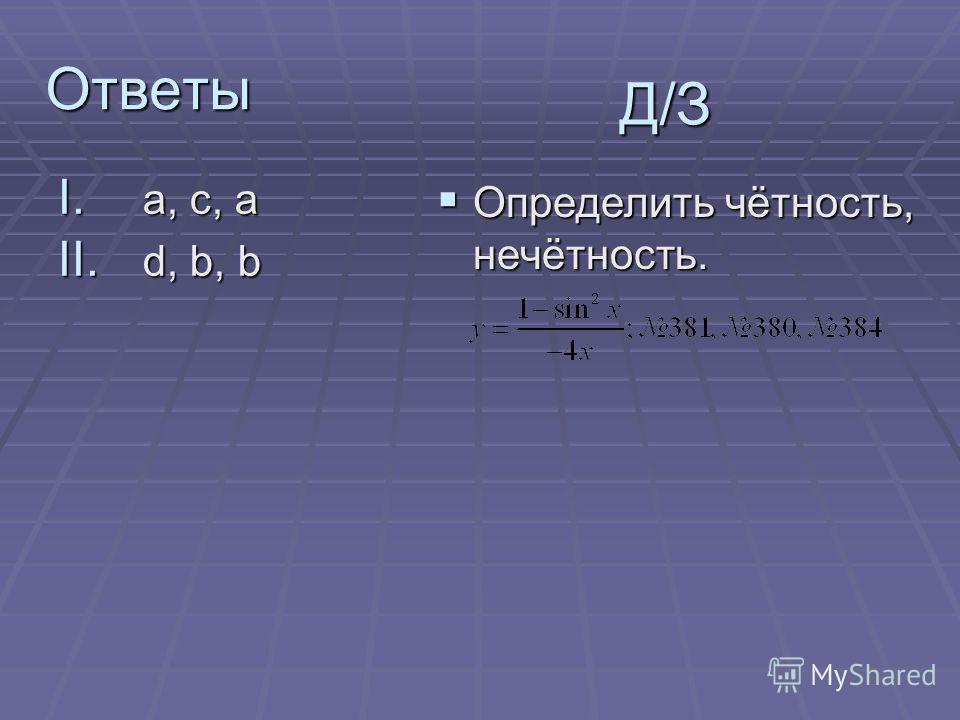 Ответы I. a, c, a II. d, b, b Д/З Определить чётность, нечётность. Определить чётность, нечётность.