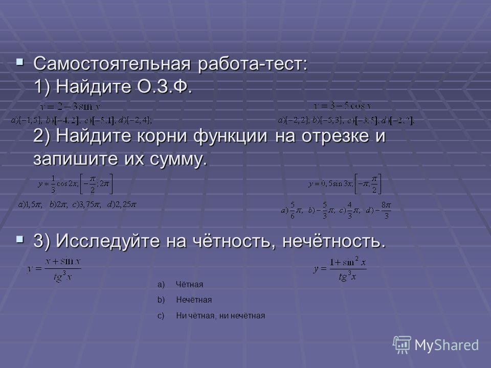 Самостоятельная работа-тест: 1) Найдите О.З.Ф. 2) Найдите корни функции на отрезке и запишите их сумму. Самостоятельная работа-тест: 1) Найдите О.З.Ф. 2) Найдите корни функции на отрезке и запишите их сумму. 3) Исследуйте на чётность, нечётность. 3)