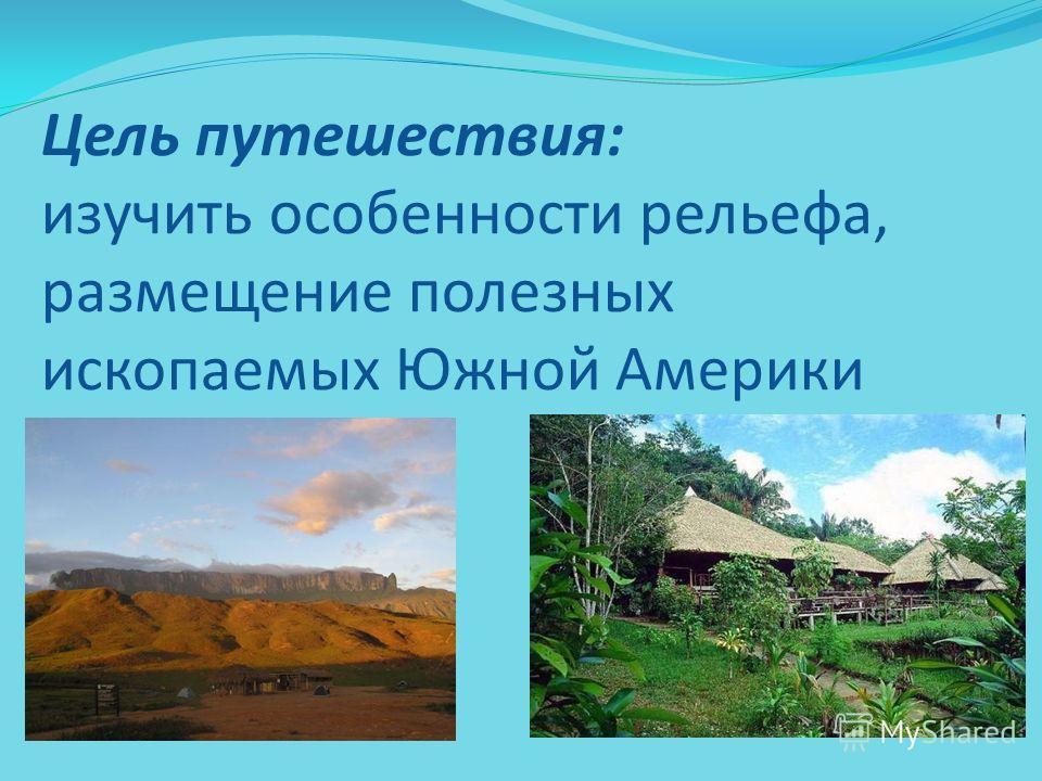 Цель путешествия: изучить особенности рельефа, размещение полезных ископаемых Южной Америки