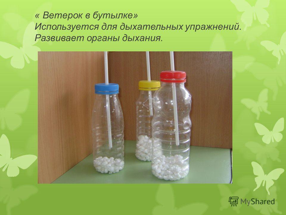 « Ветерок в бутылке» Используется для дыхательных упражнений. Развивает органы дыхания.