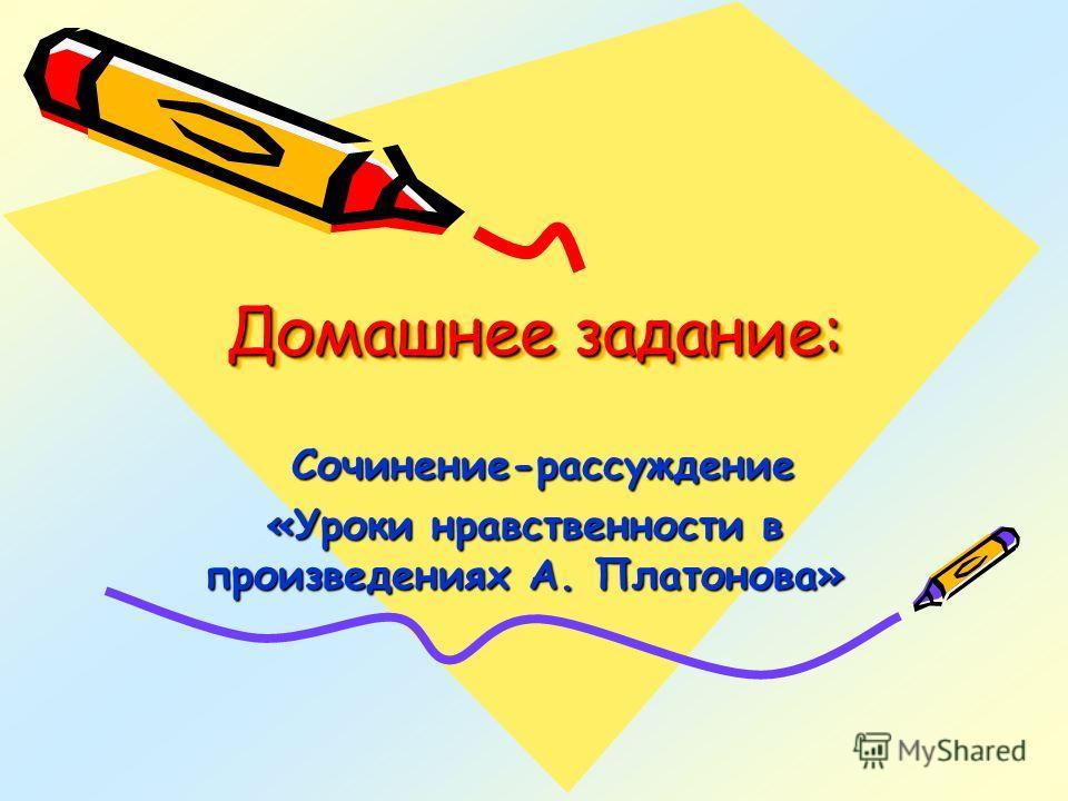 Домашнее задание: Сочинение-рассуждение Сочинение-рассуждение «Уроки нравственности в произведениях А. Платонова»