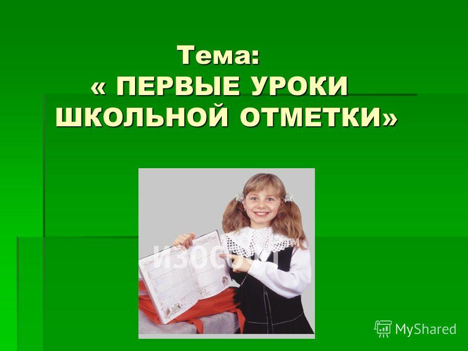 Тема: « ПЕРВЫЕ УРОКИ ШКОЛЬНОЙ ОТМЕТКИ» Тема: « ПЕРВЫЕ УРОКИ ШКОЛЬНОЙ ОТМЕТКИ»
