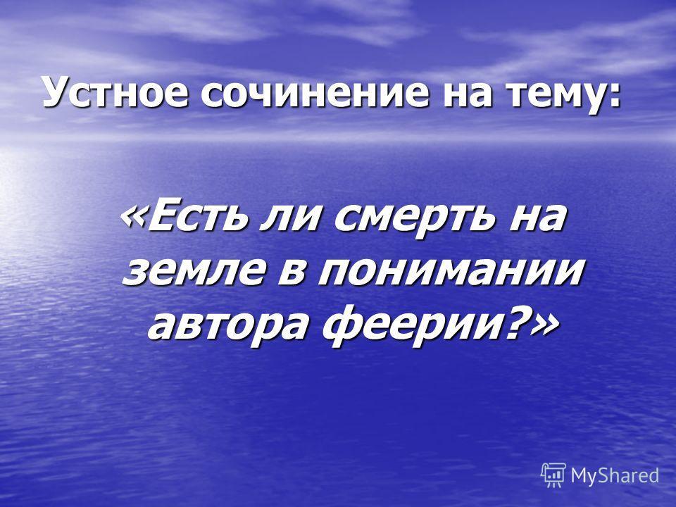 Устное сочинение на тему: «Есть ли смерть на земле в понимании автора феерии?»