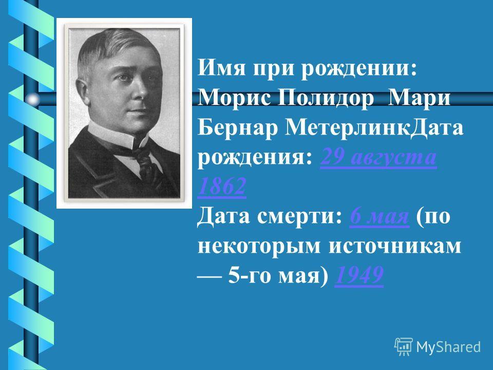 Имя при рождении: Морис Полидор Мари Бернар МетерлинкДата рождения: 29 августа 186229 августа 1862 Дата смерти: 6 мая (по некоторым источникам 5-го мая) 19496 мая1949
