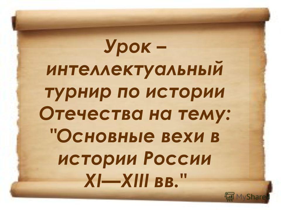 Урок – интеллектуальный турнир по истории Отечества на тему: Основные вехи в истории России XIXIII вв.