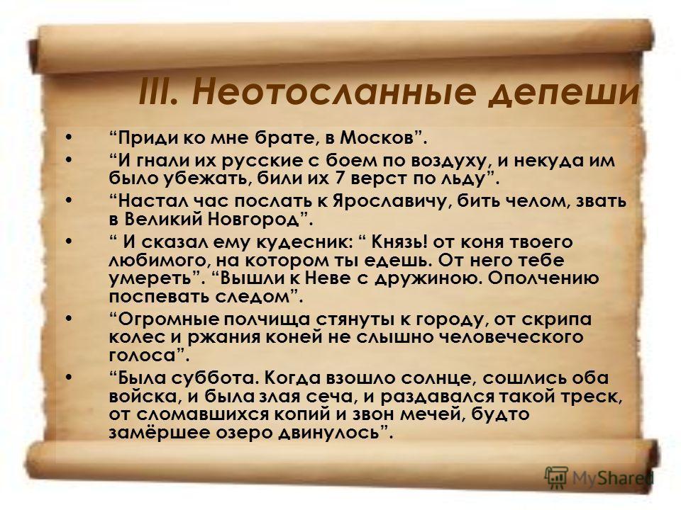 III. Неотосланные депеши Приди ко мне брате, в Москов. И гнали их русские с боем по воздуху, и некуда им было убежать, били их 7 верст по льду. Настал час послать к Ярославичу, бить челом, звать в Великий Новгород. И сказал ему кудесник: Князь! от ко