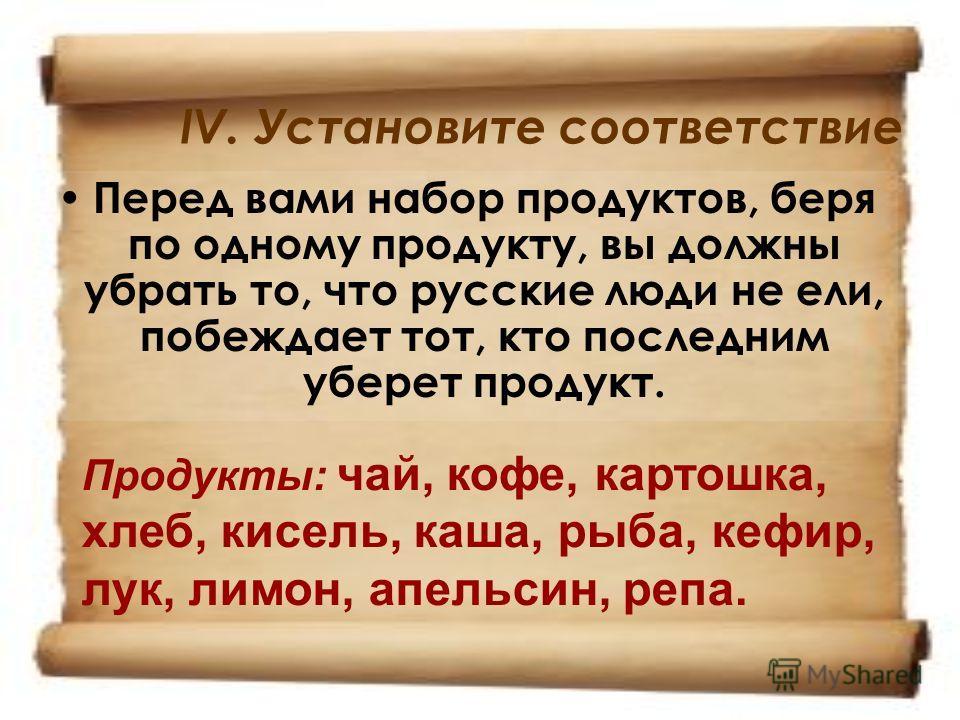 IV. Установите соответствие Перед вами набор продуктов, беря по одному продукту, вы должны убрать то, что русские люди не ели, побеждает тот, кто последним уберет продукт. Продукты: чай, кофе, картошка, хлеб, кисель, каша, рыба, кефир, лук, лимон, ап