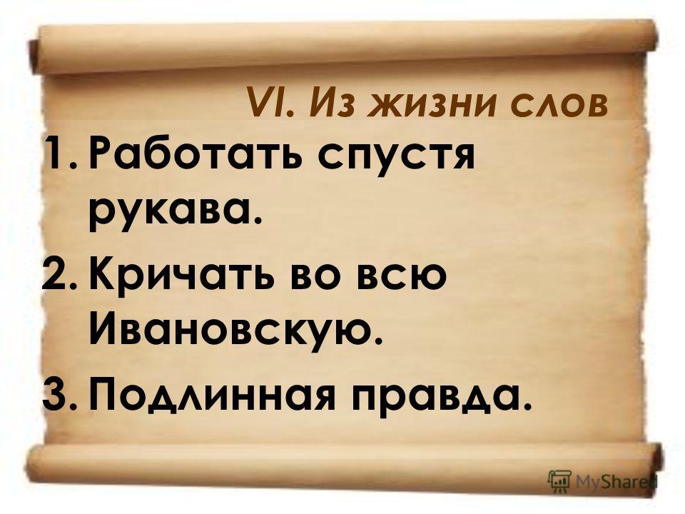 VI. Из жизни слов 1.Работать спустя рукава. 2.Кричать во всю Ивановскую. 3.Подлинная правда.