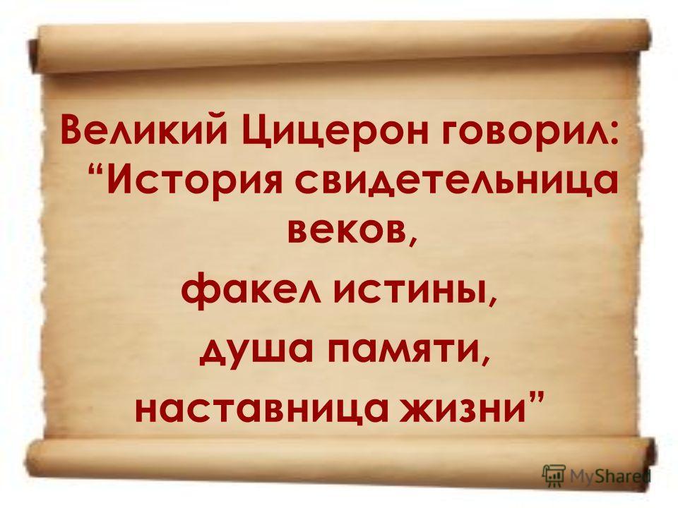 Великий Цицерон говорил: История свидетельница веков, факел истины, душа памяти, наставница жизни