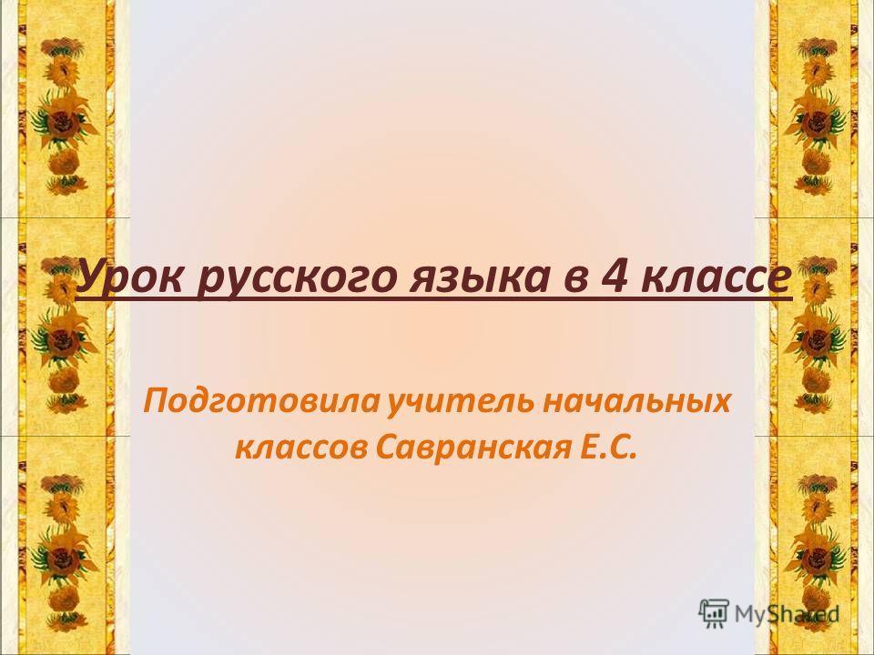 Урок русского языка в 4 классе Подготовила учитель начальных классов Савранская Е.С.