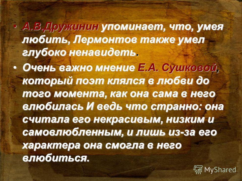 А.В.Дружинин упоминает, что, умея любить, Лермонтов также умел глубоко ненавидеть.А.В.Дружинин упоминает, что, умея любить, Лермонтов также умел глубоко ненавидеть. Очень важно мнение Е.А. Сушковой, который поэт клялся в любви до того момента, как он