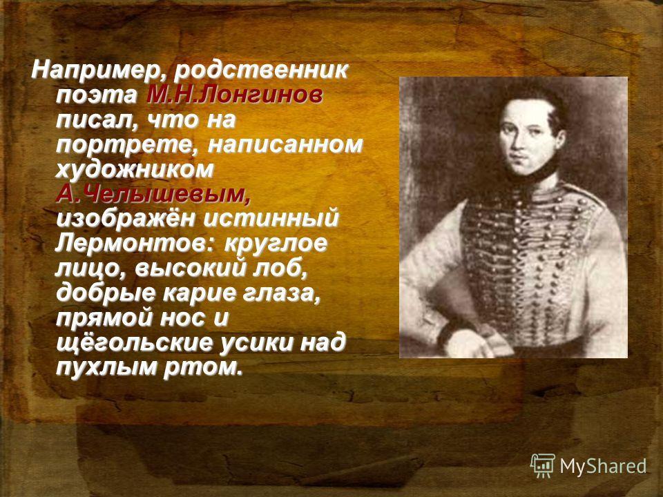Например, родственник поэта М.Н.Лонгинов писал, что на портрете, написанном художником А.Челышевым, изображён истинный Лермонтов: круглое лицо, высокий лоб, добрые карие глаза, прямой нос и щёгольские усики над пухлым ртом.