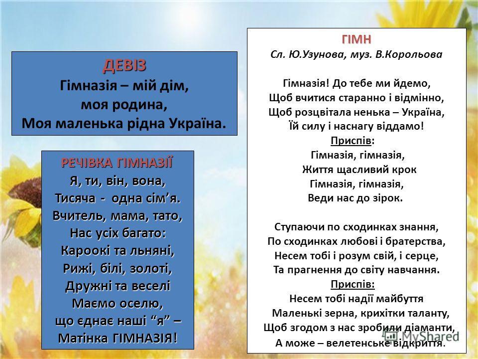 ДЕВІЗ Гімназія – мій дім, моя родина, Моя маленька рідна Україна. ГІМН Сл. Ю.Узунова, муз. В.Корольова Гімназія! До тебе ми йдемо, Щоб вчитися старанно і відмінно, Щоб розцвітала ненька – Україна, Їй силу і наснагу віддамо! Приспів: Гімназія, гімназі