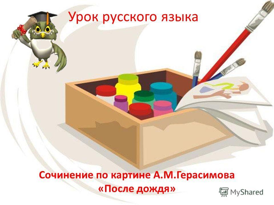 Урок русского языка Сочинение по картине А.М.Герасимова «После дождя»