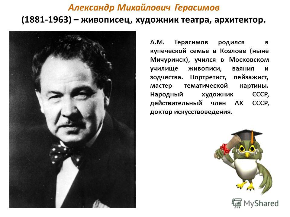 Александр Михайлович Герасимов (1881-1963) – живописец, художник театра, архитектор. А.М. Герасимов родился в купеческой семье в Козлове (ныне Мичуринск), учился в Московском училище живописи, ваяния и зодчества. Портретист, пейзажист, мастер тематич