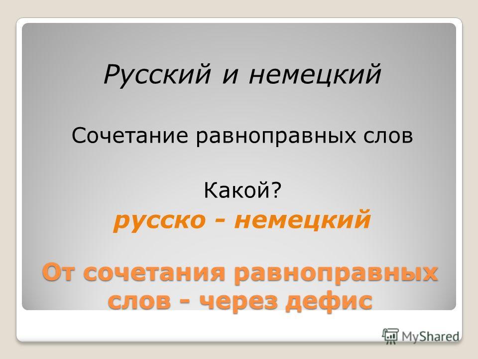 От сочетания равноправных слов - через дефис Русский и немецкий Сочетание равноправных слов Какой? русско - немецкий