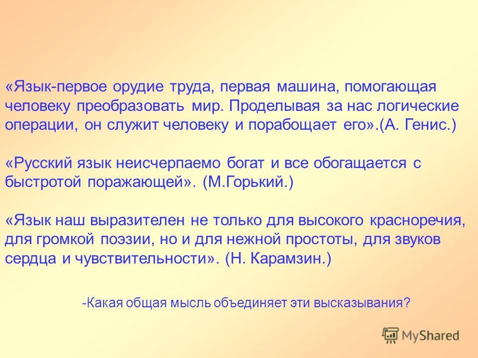«Язык-первое орудие труда, первая машина, помогающая человеку преобразовать мир. Проделывая за нас логические операции, он служит человеку и порабощает его».(А. Генис.) «Русский язык неисчерпаемо богат и все обогащается с быстротой поражающей». (М.Го