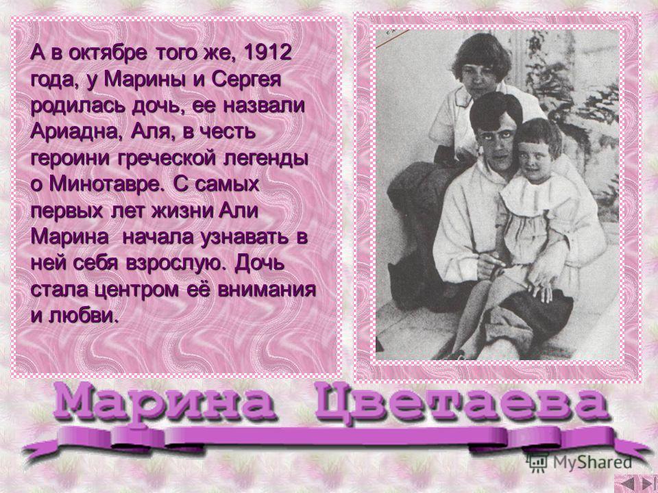 А в октябре того же, 1912 года, у Марины и Сергея родилась дочь, ее назвали Ариадна, Аля, в честь героини греческой легенды о Минотавре. С самых первых лет жизни Али Марина начала узнавать в ней себя взрослую. Дочь стала центром её внимания и любви.