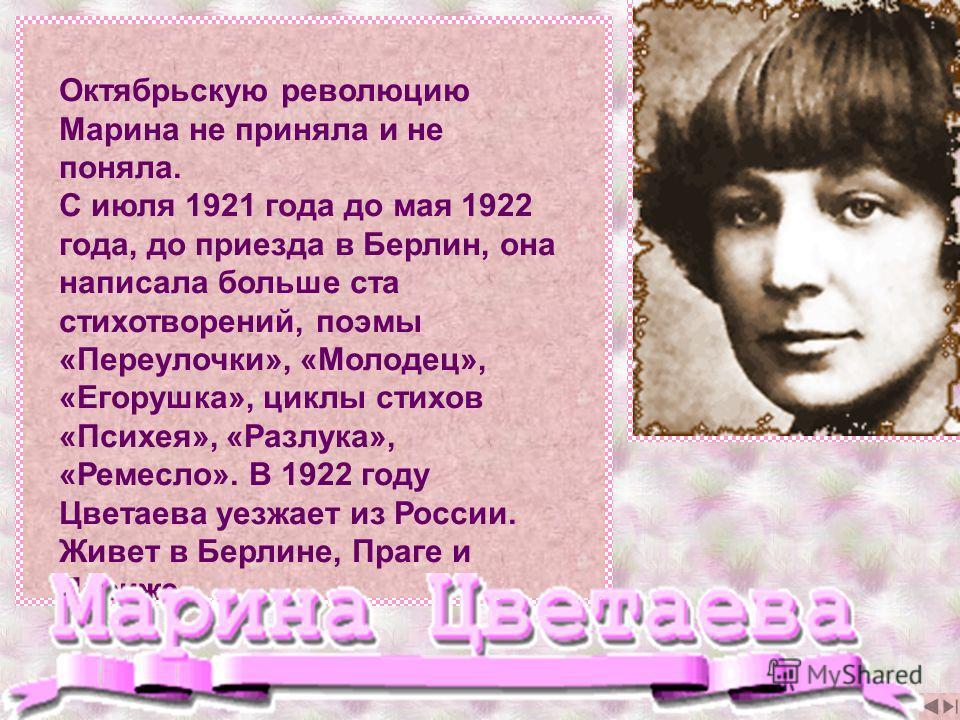 Октябрьскую революцию Марина не приняла и не поняла. С июля 1921 года до мая 1922 года, до приезда в Берлин, она написала больше ста стихотворений, поэмы «Переулочки», «Молодец», «Егорушка», циклы стихов «Психея», «Разлука», «Ремесло». В 1922 году Цв