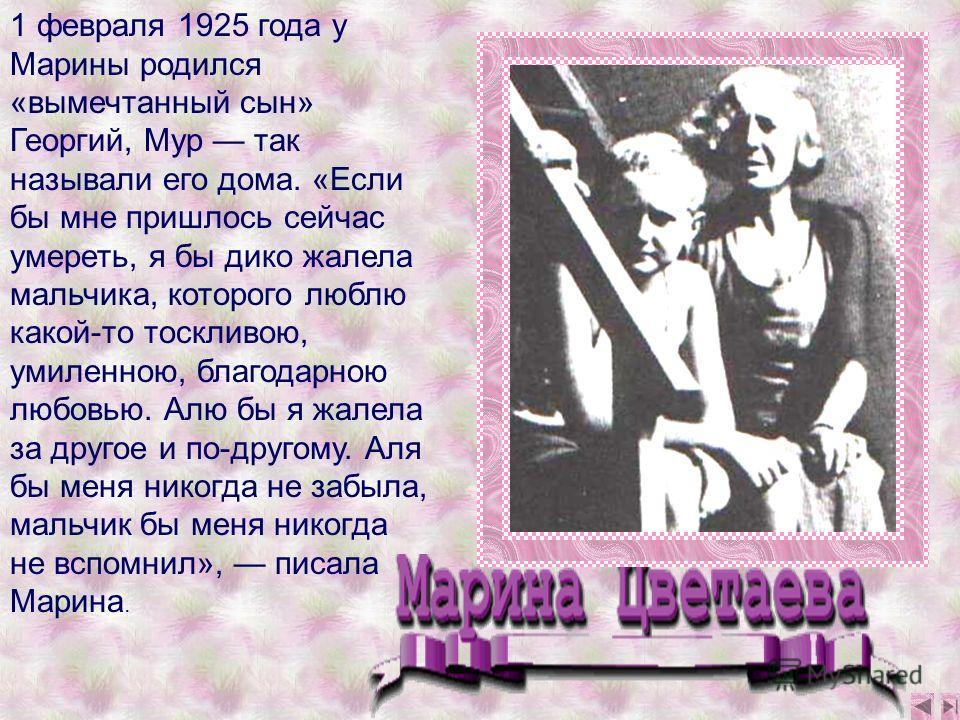 1 февраля 1925 года у Марины родился «вымечтанный сын» Георгий, Мур так называли его дома. «Если бы мне пришлось сейчас умереть, я бы дико жалела мальчика, которого люблю какой-то тоскливою, умиленною, благодарною любовью. Алю бы я жалела за другое и