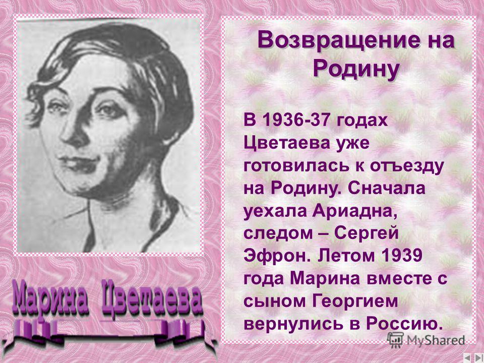 В 1936-37 годах Цветаева уже готовилась к отъезду на Родину. Сначала уехала Ариадна, следом – Сергей Эфрон. Летом 1939 года Марина вместе с сыном Георгием вернулись в Россию. Возвращение на Родину